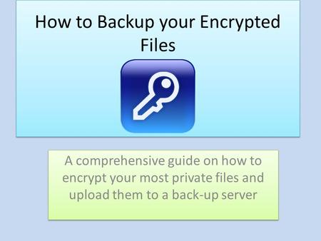 How to Backup your Encrypted Files A comprehensive guide on how to encrypt your most private files and upload them to a back-up server.