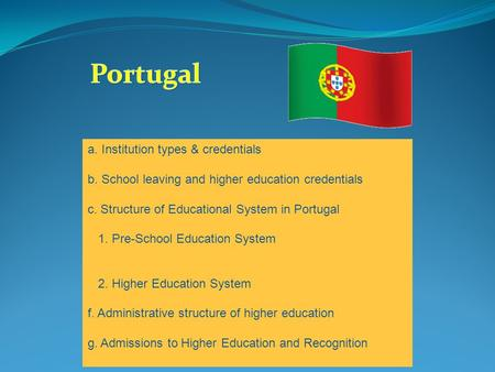 Portugal a. Institution types & credentials b. School leaving and higher education credentials c. Structure of Educational System in Portugal 1. Pre-School.