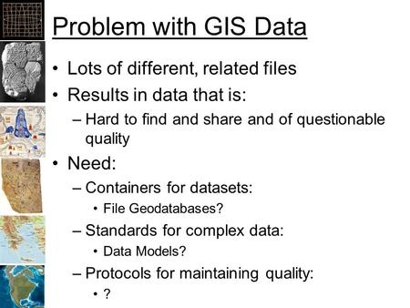 Problem with GIS Data Lots of different, related files Results in data that is: –Hard to find and share and of questionable quality Need: –Containers for.