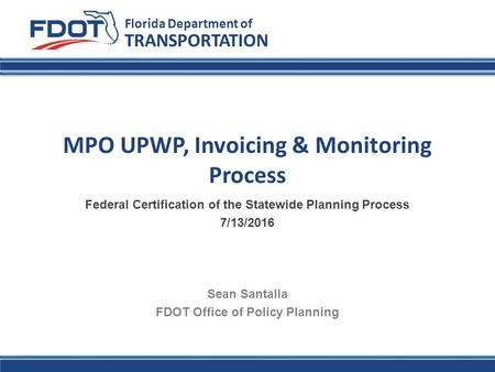 Florida Department of Transportation TRANSPORTATION Florida Department of MPO UPWP, Invoicing & Monitoring Process Federal Certification of the Statewide.