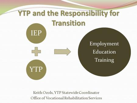 YTP and the Responsibility for Transition Keith Ozols, YTP Statewide Coordinator Office of Vocational Rehabilitation Services IEPYTP Employment Education.