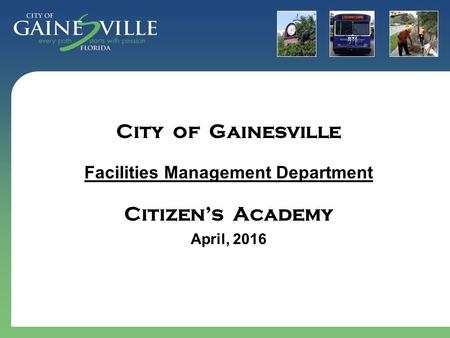 City of Gainesville Facilities Management Department Citizen's Academy April, 2016.