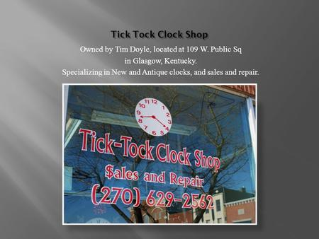 Tick Tock Clock Shop Owned by Tim Doyle, located at 109 W. Public Sq in Glasgow, Kentucky. Specializing in New and Antique clocks, and sales and repair.