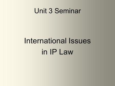 Unit 3 Seminar International Issues in IP Law. Unit 3 – International Issues in IP Law Unit 3 will focus on Chapters 8, 16 & 21 –Make sure to download.