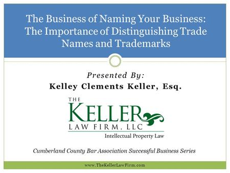 The Business of Naming Your Business: The Importance of Distinguishing Trade Names and Trademarks  Presented By: Kelley Clements.