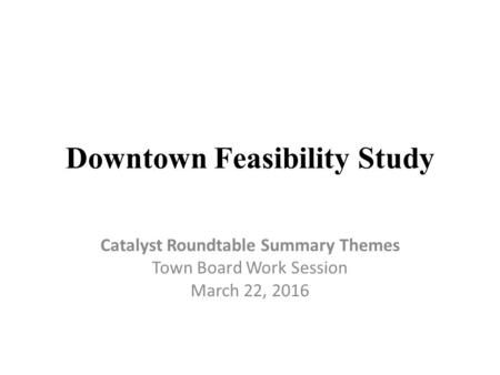 Downtown Feasibility Study Catalyst Roundtable Summary Themes Town Board Work Session March 22, 2016.