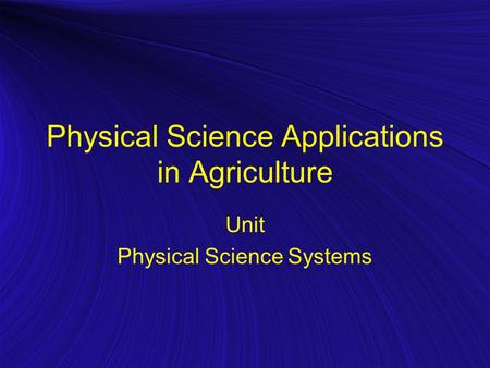 Physical Science Applications in Agriculture Unit Physical Science Systems.