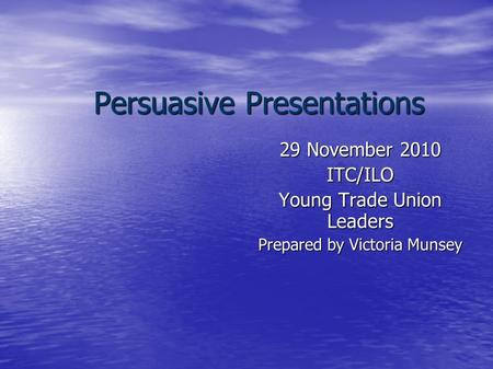 Persuasive Presentations 29 November 2010 ITC/ILO Young Trade Union Leaders Prepared by Victoria Munsey.