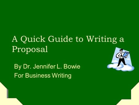 A Quick Guide to Writing a Proposal By Dr. Jennifer L. Bowie For Business Writing.
