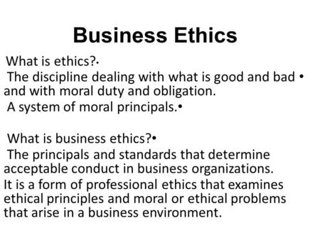 Business Ethics What is ethics? The discipline dealing with what is good and bad and with moral duty and obligation. A system of moral principals. What.