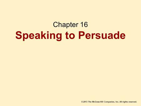 © 2013 The McGraw-Hill Companies, Inc. All rights reserved. Chapter 16 Speaking to Persuade.