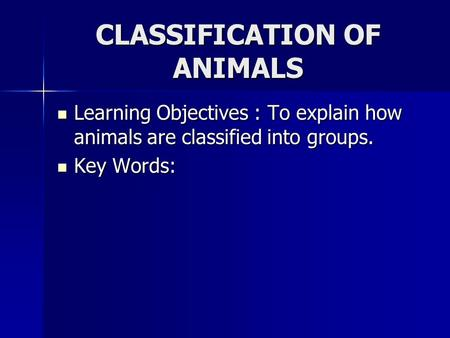 CLASSIFICATION OF ANIMALS Learning Objectives : To explain how animals are classified into groups. Learning Objectives : To explain how animals are classified.