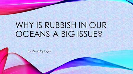 By Maria Pipingas WHY IS RUBBISH IN OUR OCEANS A BIG ISSUE? 1.