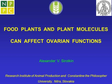 FOOD PLANTS AND PLANT MOLECULES CAN AFFECT OVARIAN FUNCTIONS Alexander V. Sirotkin Research Institute of Animal Production and Constantine the Philosopher.