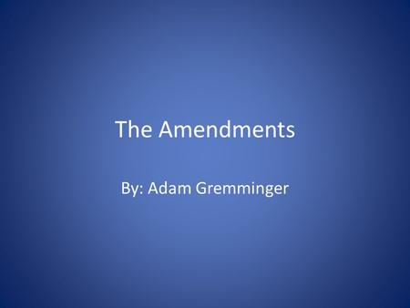 The Amendments By: Adam Gremminger. Amendment 1 The first amendment has to do with many things, but one of the most important ones is freedom of religion.