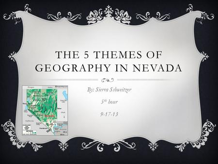 THE 5 THEMES OF GEOGRAPHY IN NEVADA By: Sierra Schweitzer 5 th hour 9-17-13.