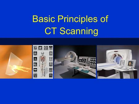 Basic Principles of CT Scanning. CT CT - Computed Tomography CAT Scan - Computerized Axial Tomography.