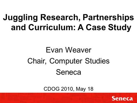 Juggling Research, Partnerships and Curriculum Juggling Research, Partnerships and Curriculum: A Case Study Evan Weaver Chair, Computer Studies Seneca.