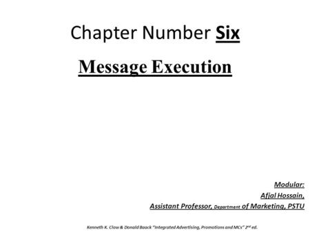 "Chapter Number Six Message Execution Modular: Afjal Hossain, Assistant Professor, Department of Marketing, PSTU Kenneth K. Clow & Donald Baack ""Integrated."