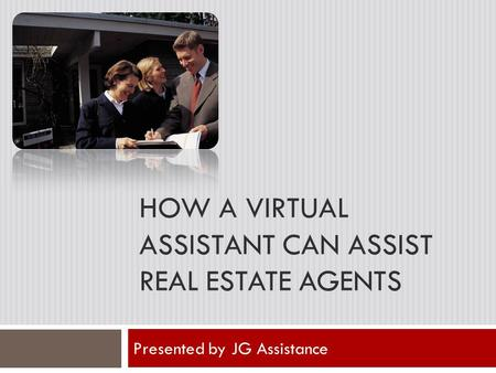 HOW A VIRTUAL ASSISTANT CAN ASSIST REAL ESTATE AGENTS Presented by JG Assistance.