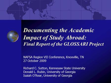 Documenting the Academic Impact of Study Abroad: Final Report of the GLOSSARI Project NAFSA Region VII Conference, Knoxville, TN 27 October 2009 Richard.