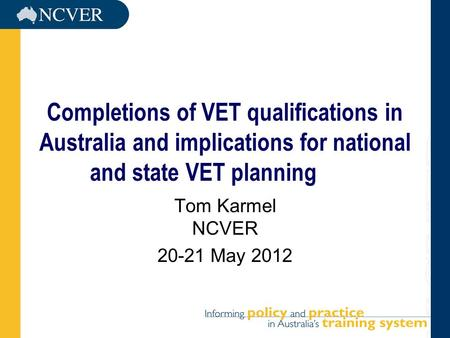 Completions of VET qualifications in Australia and implications for national and state VET planning Tom Karmel NCVER 20-21 May 2012.