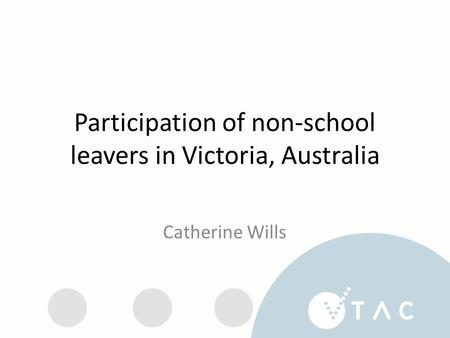 Participation of non-school leavers in Victoria, Australia Catherine Wills.