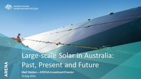 1 Large-scale Solar in Australia: Past, Present and Future Matt Walden – ARENA Investment Director 19 July 2016.
