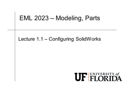 EML 2023 – Modeling, Parts Lecture 1.1 –Configuring SolidWorks.