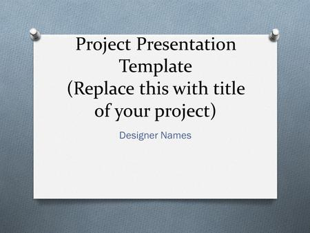 Project Presentation Template (Replace this with title of your project) Designer Names.