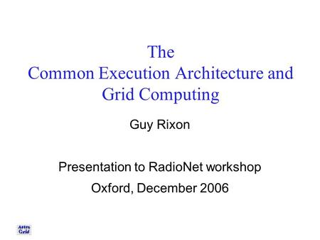 The Common Execution Architecture and Grid Computing Guy Rixon Presentation to RadioNet workshop Oxford, December 2006.