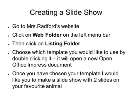Creating a Slide Show ● Go to Mrs.Radford's website ● Click on Web Folder on the left menu bar ● Then click on Listing Folder ● Choose which template you.