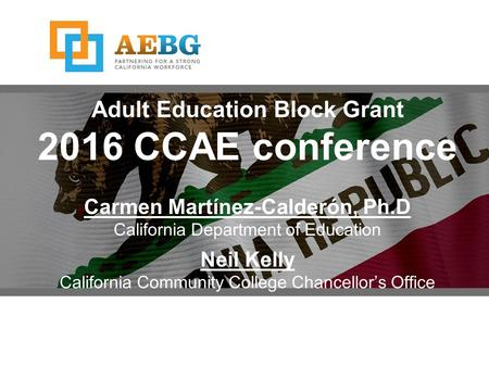 Adult Education Block Grant 2016 CCAE conference Carmen Martínez-Calderón, Ph.D California Department of Education Neil Kelly California Community College.