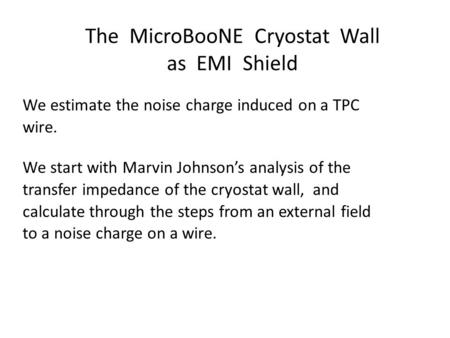 The MicroBooNE Cryostat Wall as EMI Shield We estimate the noise charge induced on a TPC wire. We start with Marvin Johnson's analysis of the transfer.