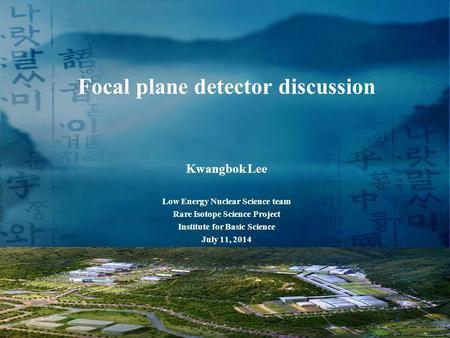 Focal plane detector discussion Kwangbok Lee Low Energy Nuclear Science team Rare Isotope Science Project Institute for Basic Science July 11, 2014 1.