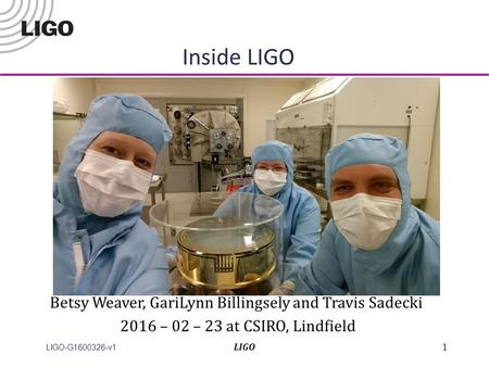 LIGO-G1600326-v1 Inside LIGO LIGO1 Betsy Weaver, GariLynn Billingsely and Travis Sadecki 2016 – 02 – 23 at CSIRO, Lindfield.