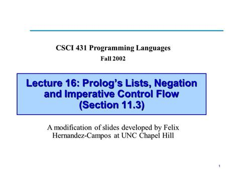 1 Lecture 16: Prolog's Lists, Negation and Imperative Control Flow (Section 11.3) CSCI 431 Programming Languages Fall 2002 A modification of slides developed.