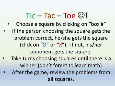 "Tic – Tac – Toe ! Choose a square by clicking on ""box #"" Choose a square by clicking on ""box #"" If the person choosing the square gets the problem correct,"