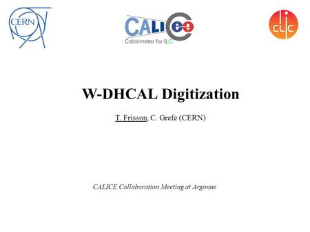 W-DHCAL Digitization T. Frisson, C. Grefe (CERN) CALICE Collaboration Meeting at Argonne.