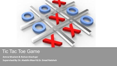 Tic Tac Toe Game Amna Msalam & Rehan Alashqar Supervised By: Dr. Aladdin Masri & Dr. Emad Natsheh.