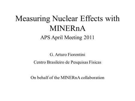 Measuring Nuclear Effects with MINERnA APS April Meeting 2011 G. Arturo Fiorentini Centro Brasileiro de Pesquisas Físicas On behalf of the MINERnA collaboration.