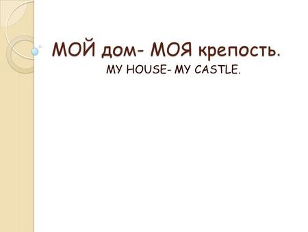 МОЙ дом- МОЯ крепость. MY HOUSE- MY CASTLE.. Whether the weather be fine, or whether the weather be not. Whether the weather be cold, or whether the weather.