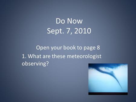 Do Now Sept. 7, 2010 Open your book to page 8 1. What are these meteorologist observing?