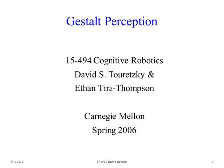 9/30/201615-494 Cognitive Robotics1 Gestalt Perception 15-494 Cognitive Robotics David S. Touretzky & Ethan Tira-Thompson Carnegie Mellon Spring 2006.