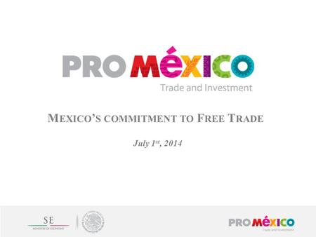 M EXICO ' S COMMITMENT TO F REE T RADE July 1 st, 2014.