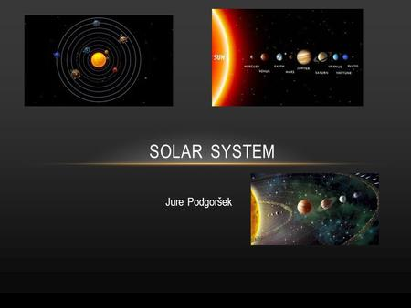 Jure Podgoršek SOLAR SYSTEM. CONTENTS 1.The beginning of our solar system 2.Inner solar system 3.Outer solar system 4.Interesting facts.