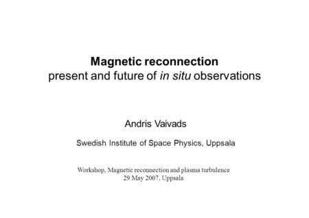 Magnetic reconnection present and future of in situ observations Andris Vaivads Swedish Institute of Space Physics, Uppsala Workshop, Magnetic reconnection.