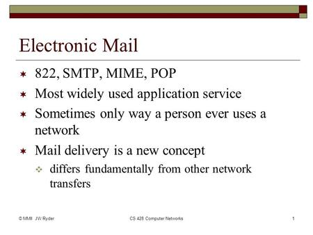 © MMII JW RyderCS 428 Computer Networks1 Electronic Mail  822, SMTP, MIME, POP  Most widely used application service  Sometimes only way a person ever.