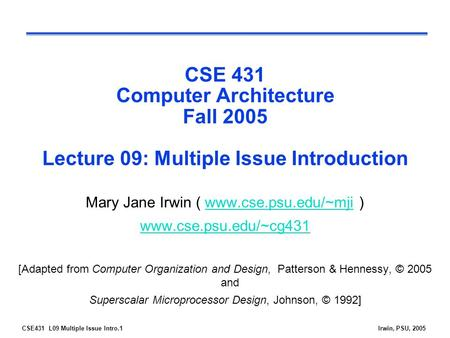 CSE431 L09 Multiple Issue Intro.1Irwin, PSU, 2005 CSE 431 Computer Architecture Fall 2005 Lecture 09: Multiple Issue Introduction Mary Jane Irwin (