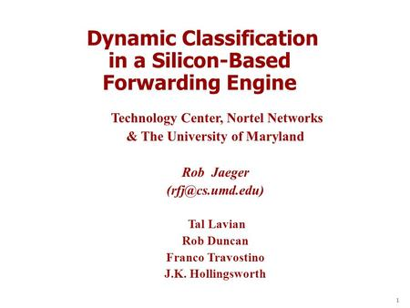 1 Dynamic Classification in a Silicon-Based Forwarding Engine Technology Center, Nortel Networks & The University of Maryland Rob Jaeger